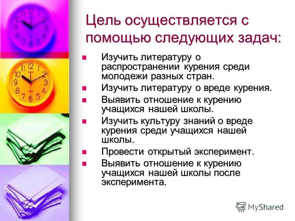 Цель осуществляется с помощью следующих задач: Изучить литературу о распространении курения среди молодежи разных стран. Изучить литературу о распространении курения среди молодежи разных стран. Изучить литературу о вреде курения. Изучить литературу