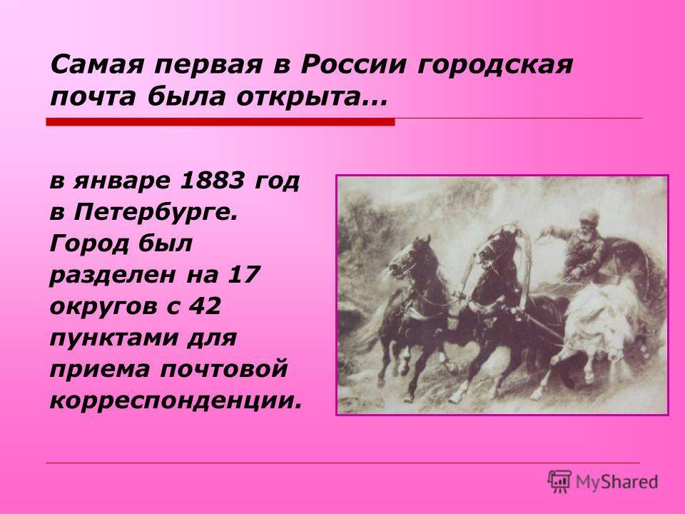 Самая первая в России городская почта была открыта… в январе 1883 год в Петербурге. Город был разделен на 17 округов с 42 пунктами для приема почтовой корреспонденции.