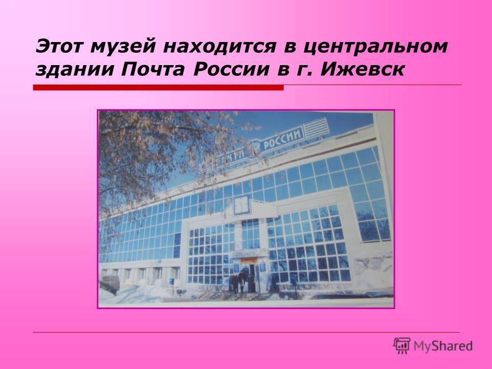 Этот музей находится в центральном здании Почта России в г. Ижевск