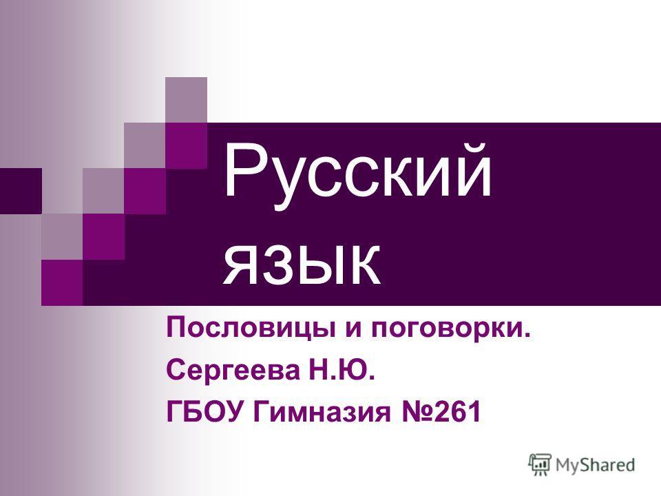 Русский язык Пословицы и поговорки. Сергеева Н.Ю. ГБОУ Гимназия 261