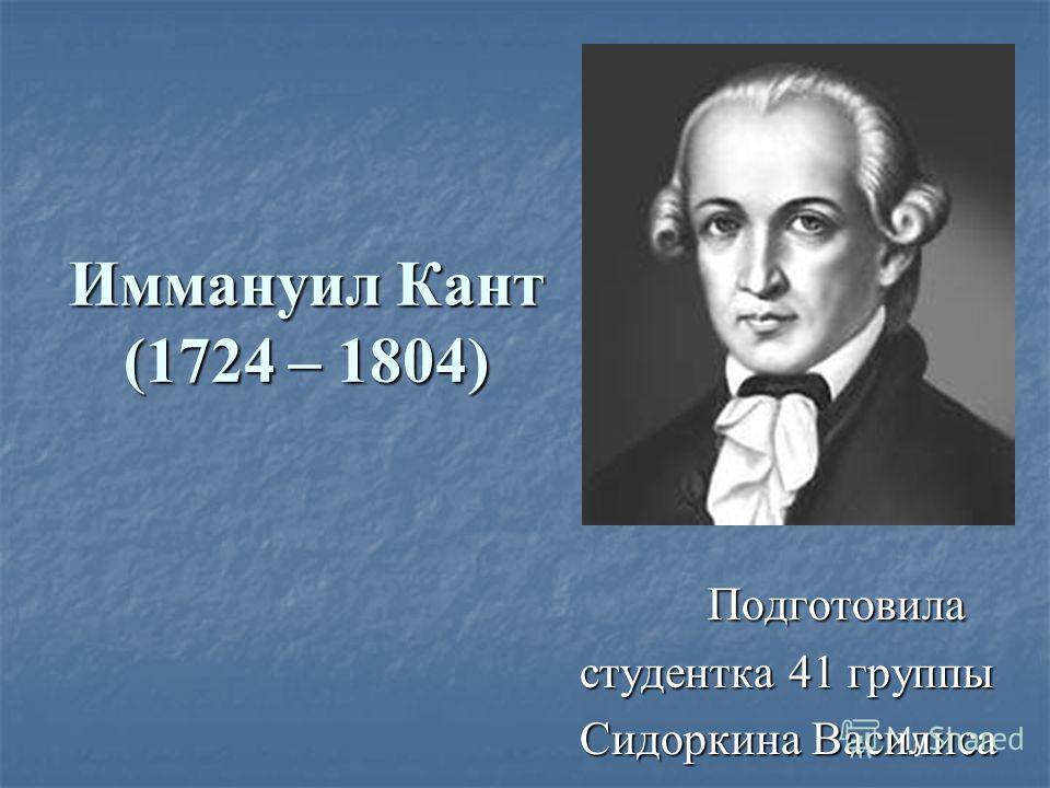 Иммануил Кант (1724 – 1804) Подготовила Подготовила студентка 41 группы студентка 41 группы Сидоркина Василиса Сидоркина Василиса