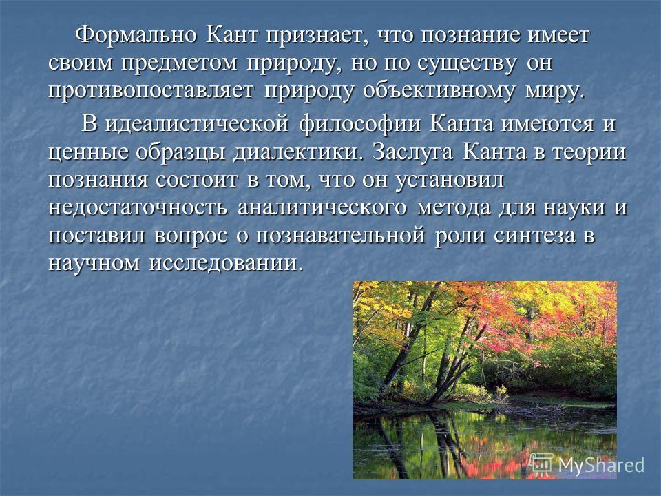 Формально Кант признает, что познание имеет своим предметом природу, но по существу он противопоставляет природу объективному миру. Формально Кант признает, что познание имеет своим предметом природу, но по существу он противопоставляет природу объек