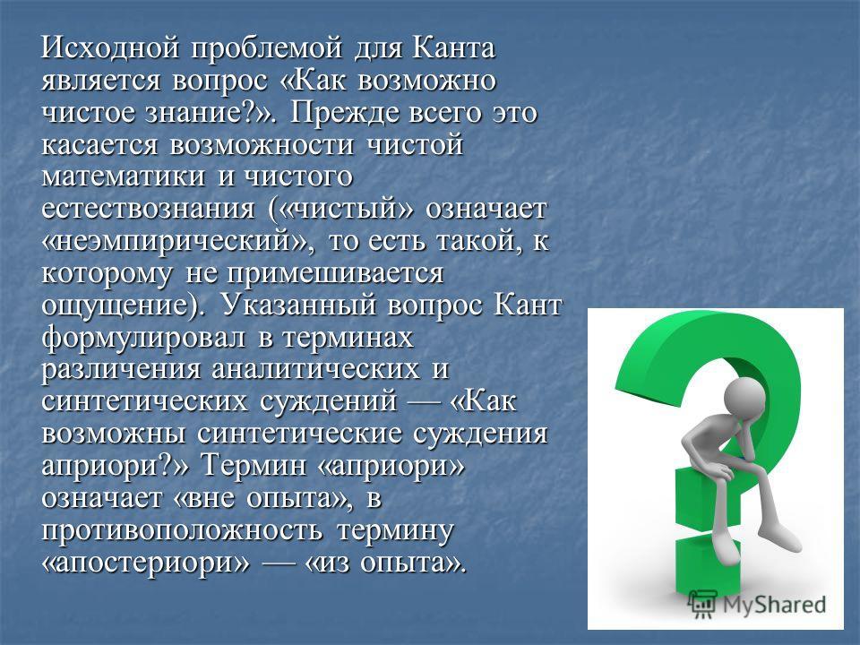 Исходной проблемой для Канта является вопрос «Как возможно чистое знание?». Прежде всего это касается возможности чистой математики и чистого естествознания («чистый» означает «неэмпирический», то есть такой, к которому не примешивается ощущение). Ук