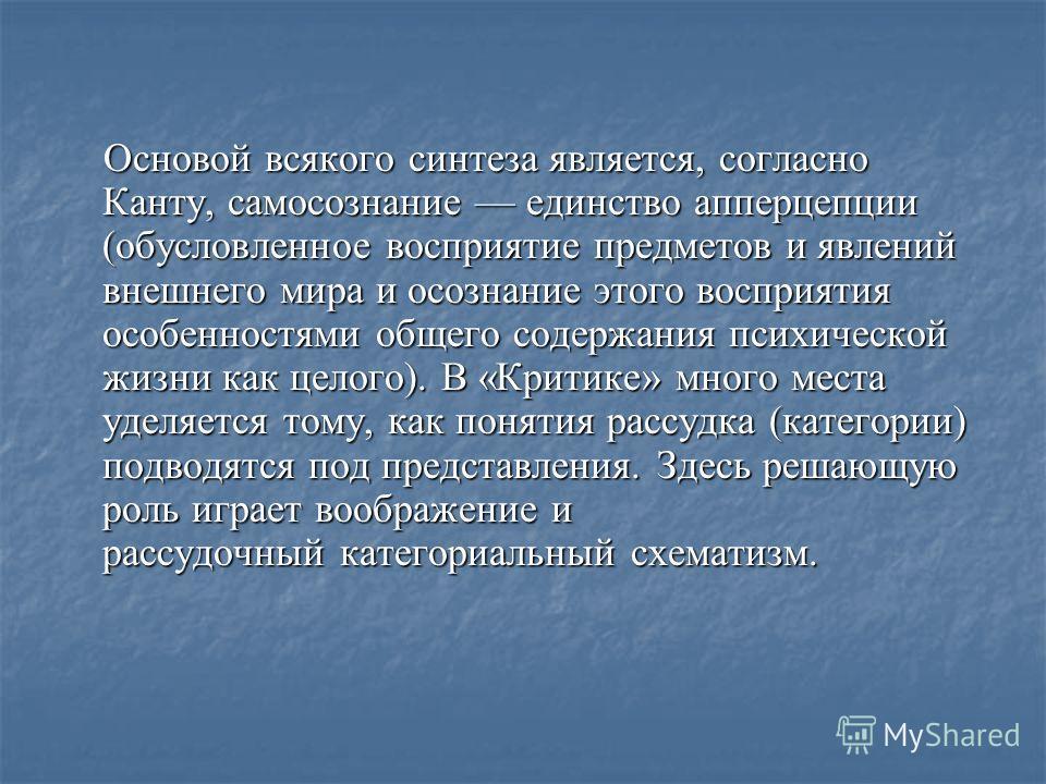 Основой всякого синтеза является, согласно Канту, самосознание единство апперцепции (обусловленное восприятие предметов и явлений внешнего мира и осознание этого восприятия особенностями общего содержания психической жизни как целого). В «Критике» мн