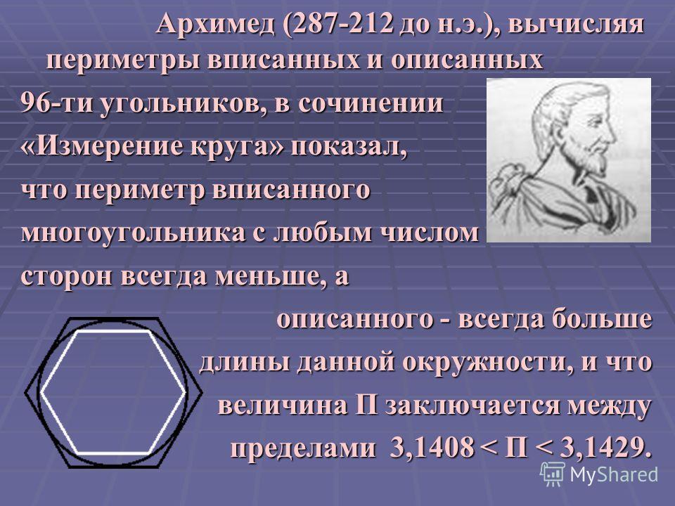 Архимед (287-212 до н.э.), вычисляя периметры вписанных и описанных 96-ти угольников, в сочинении «Измерение круга» показал, что периметр вписанного многоугольника с любым числом сторон всегда меньше, а описанного - всегда больше длины данной окружно
