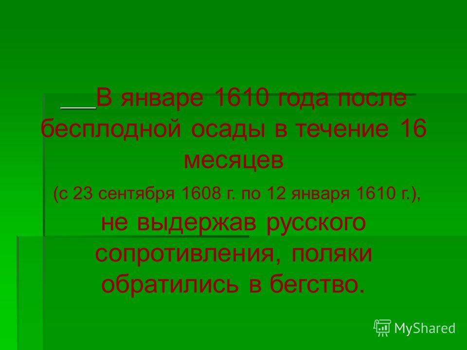В январе 1610 года после бесплодной осады в течение 16 месяцев (с 23 сентября 1608 г. по 12 января 1610 г.), не выдержав русского сопротивления, поляки обратились в бегство.