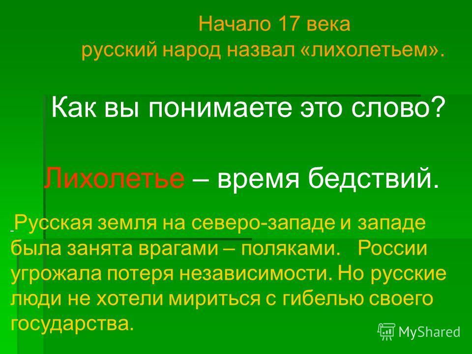 Начало 17 века русский народ назвал «лихолетьем». Русская земля на северо-западе и западе была занята врагами – поляками. России угрожала потеря независимости. Но русские люди не хотели мириться с гибелью своего государства. Как вы понимаете это слов