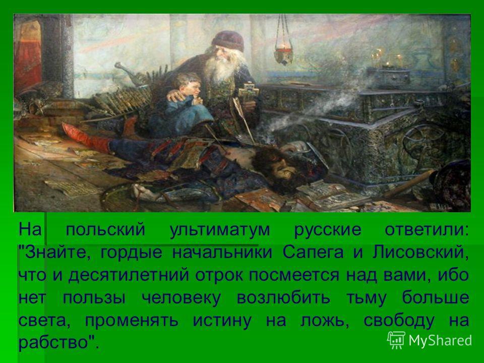 На польский ультиматум русские ответили: Знайте, гордые начальники Сапега и Лисовский, что и десятилетний отрок посмеется над вами, ибо нет пользы человеку возлюбить тьму больше света, променять истину на ложь, свободу на рабство.