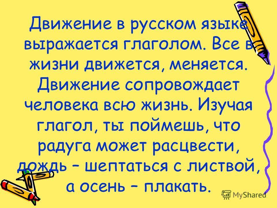 Движение в русском языке выражается глаголом. Все в жизни движется, меняется. Движение сопровождает человека всю жизнь. Изучая глагол, ты поймешь, что радуга может расцвести, дождь – шептаться с листвой, а осень – плакать.