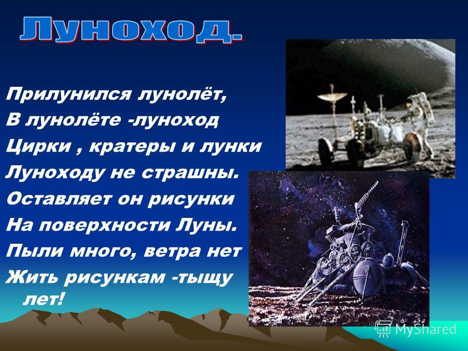 Прилунился лунолёт, В лунолёте -луноход Цирки, кратеры и лунки Луноходу не страшны. Оставляет он рисунки На поверхности Луны. Пыли много, ветра нет Жить рисункам -тыщу лет!