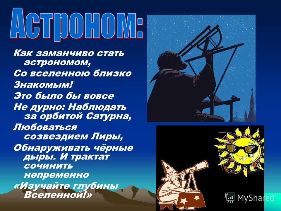Как заманчиво стать астрономом, Со вселенною близко Знакомым! Это было бы вовсе Не дурно: Наблюдать за орбитой Сатурна, Любоваться созвездием Лиры, Обнаруживать чёрные дыры. И трактат сочинить непременно «Изучайте глубины Вселенной!»