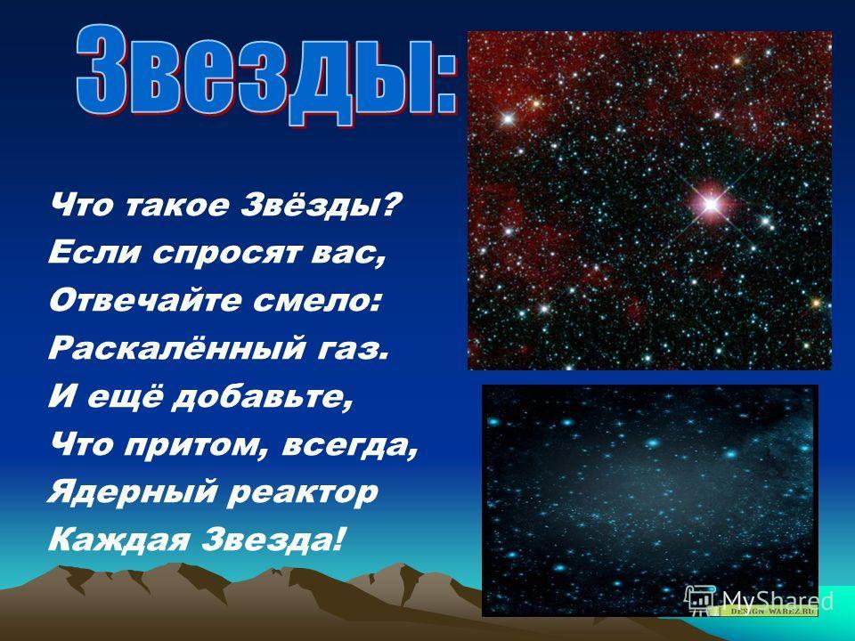 Что такое Звёзды? Если спросят вас, Отвечайте смело: Раскалённый газ. И ещё добавьте, Что притом, всегда, Ядерный реактор Каждая Звезда!
