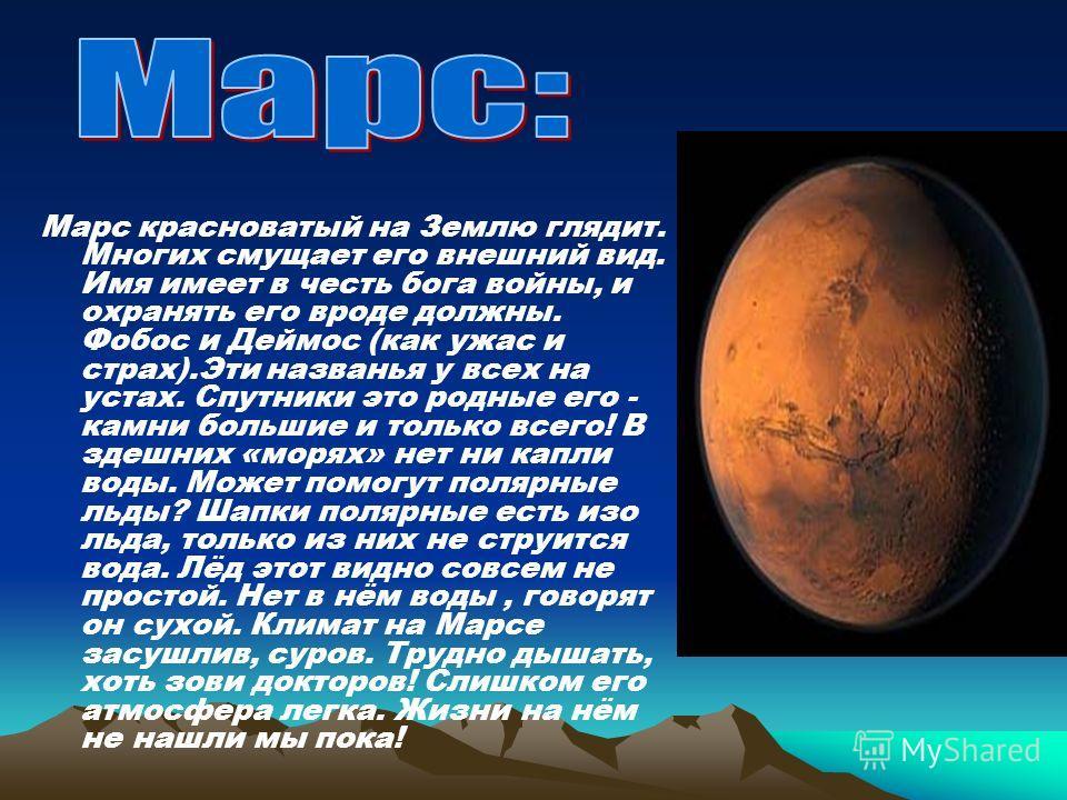 Марс красноватый на Землю глядит. Многих смущает его внешний вид. Имя имеет в честь бога войны, и охранять его вроде должны. Фобос и Деймос (как ужас и страх).Эти названья у всех на устах. Спутники это родные его - камни большие и только всего! В зде