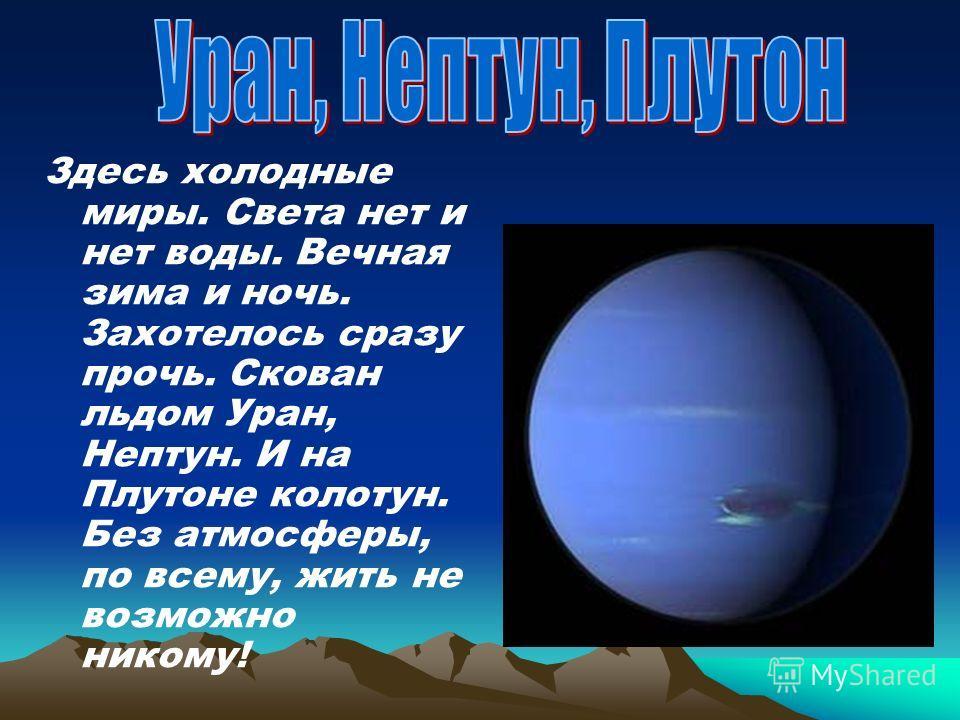 Здесь холодные миры. Света нет и нет воды. Вечная зима и ночь. Захотелось сразу прочь. Скован льдом Уран, Нептун. И на Плутоне колотун. Без атмосферы, по всему, жить не возможно никому!