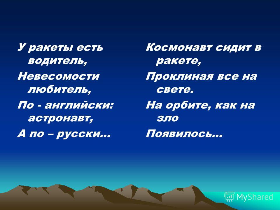 У ракеты есть водитель, Невесомости любитель, По - английски: астронавт, А по – русски… Космонавт сидит в ракете, Проклиная все на свете. На орбите, как на зло Появилось…