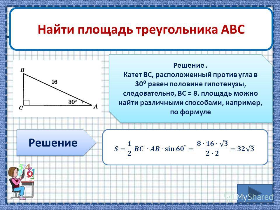 Найти площадь треугольника АВС Решение Решение. Катет ВС, расположенный против угла в 30 равен половине гипотенузы, следовательно, ВС = 8. площадь можно найти различными способами, например, по формуле Решение. Катет ВС, расположенный против угла в 3