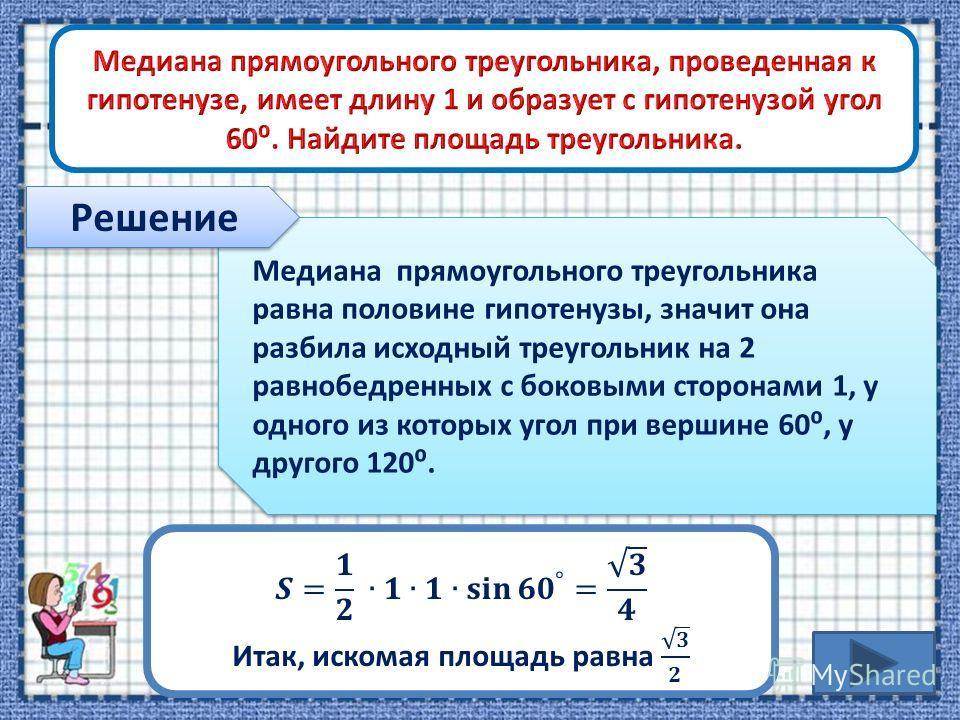 Медиана прямоугольного треугольника равна половине гипотенузы, значит она разбила исходный треугольник на 2 равнобедренных с боковыми сторонами 1, у одного из которых угол при вершине 60, у другого 120. Решение