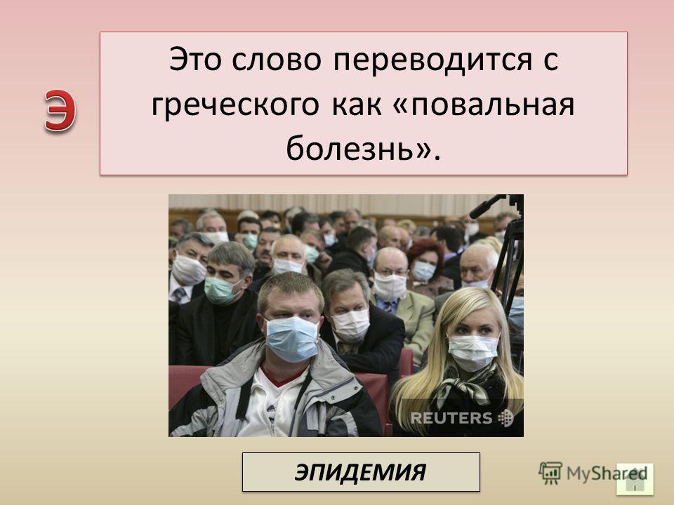 Это слово переводится с греческого как «повальная болезнь». ЭПИДЕМИЯ