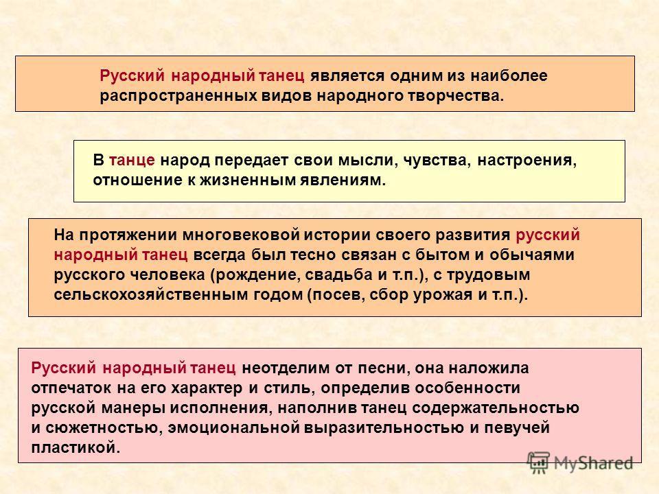 Русский народный танец является одним из наиболее распространенных видов народного творчества. Русский народный танец неотделим от песни, она наложила отпечаток на его характер и стиль, определив особенности русской манеры исполнения, наполнив танец