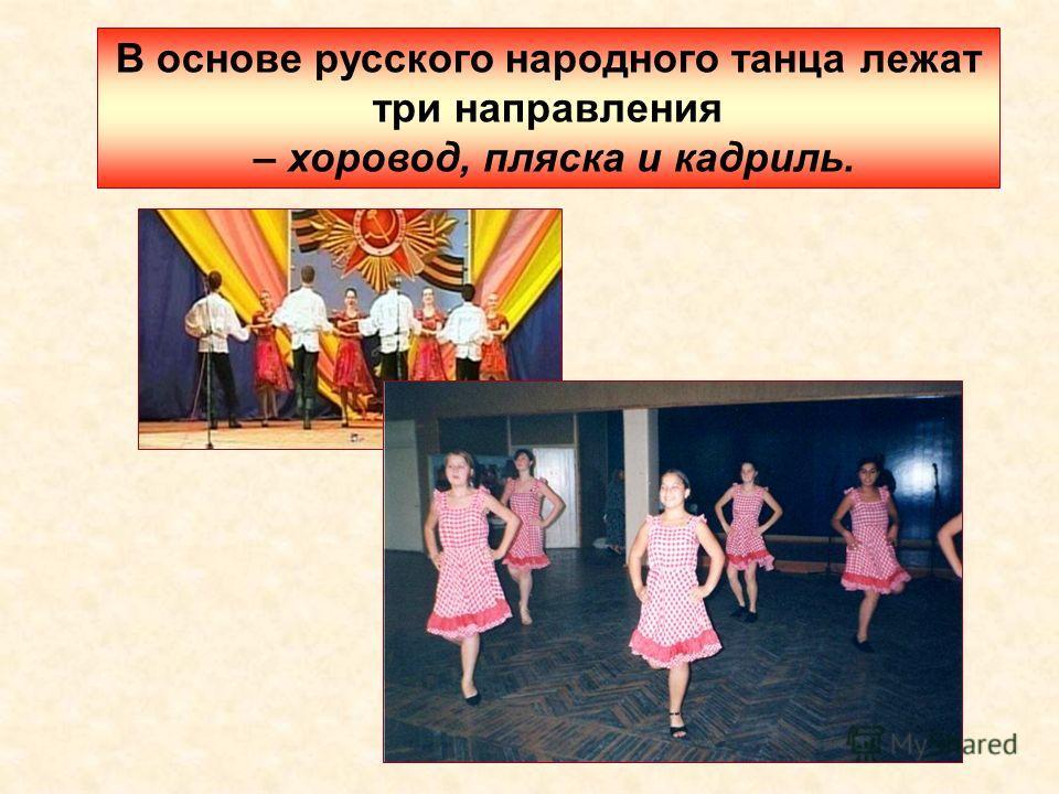 В основе русского народного танца лежат три направления – хоровод, пляска и кадриль.