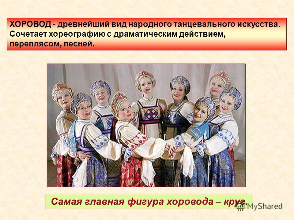 Самая главная фигура хоровода – круг. ХОРОВОД - древнейший вид народного танцевального искусства. Сочетает хореографию с драматическим действием, переплясом, песней.