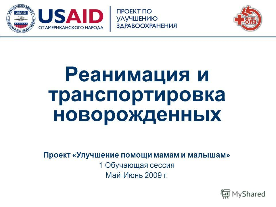 1 Проект «Улучшение помощи мамам и малышам» 1 Обучающая сессия Май-Июнь 2009 г. Реанимация и транспортировка новорожденных