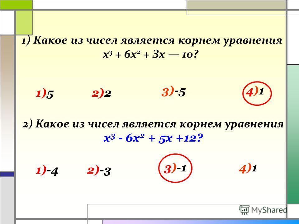 1) Какое из чисел является корнем уравнения х 3 + 6х 2 + Зх 10? 1)52)2 4)14)13)-5 2) Какое из чисел является корнем уравнения х 3 - 6х 2 + 5х +12? 4)13)-1 2)-31)-4