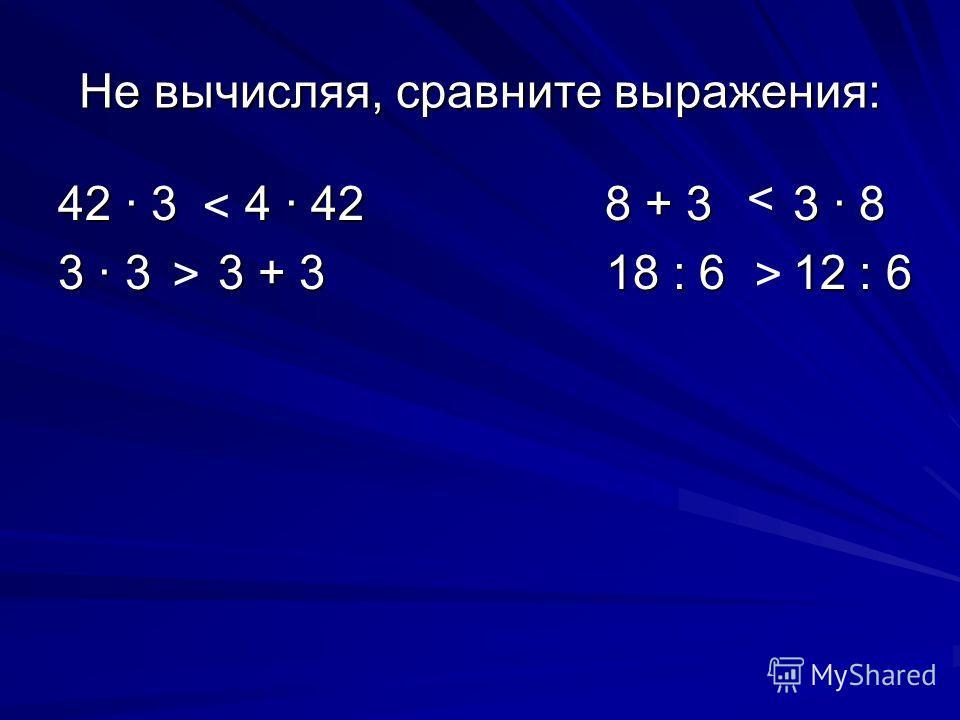 Не вычисляя, сравните выражения: 42 · 3 4 · 42 8 + 3 3 · 8 3 · 3 3 + 3 18 : 6 12 : 6 < > < >