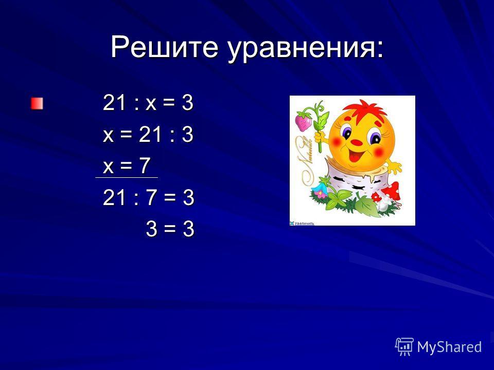 Решите уравнения: 21 : х = 3 21 : х = 3 х = 21 : 3 х = 21 : 3 х = 7 х = 7 21 : 7 = 3 21 : 7 = 3 3 = 3 3 = 3