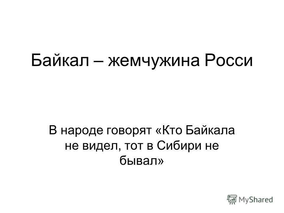 Байкал – жемчужина Росси В народе говорят «Кто Байкала не видел, тот в Сибири не бывал»