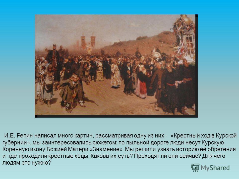 И.Е. Репин написал много картин, рассматривая одну из них - «Крестный ход в Курской губернии», мы заинтересовались сюжетом: по пыльной дороге люди несут Курскую Коренную икону Божией Матери «Знамение». Мы решили узнать историю её обретения и где прох