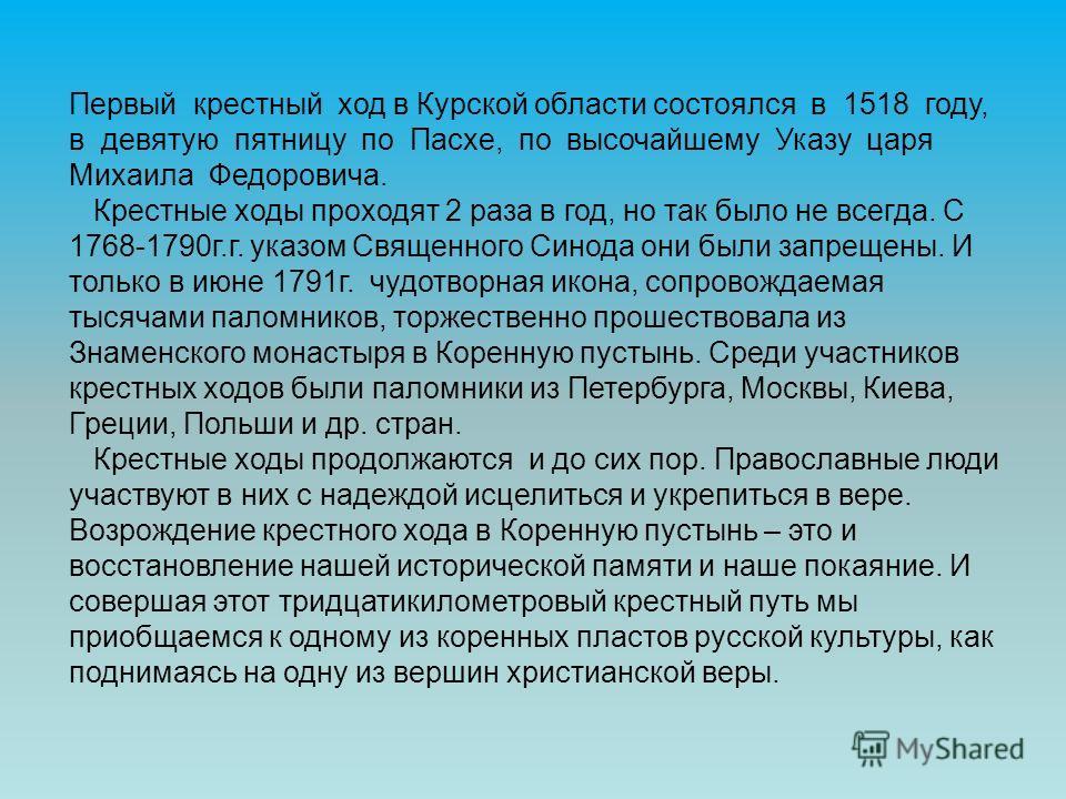 Первый крестный ход в Курской области состоялся в 1518 году, в девятую пятницу по Пасхе, по высочайшему Указу царя Михаила Федоровича. Крестные ходы проходят 2 раза в год, но так было не всегда. С 1768-1790г.г. указом Священного Синода они были запре