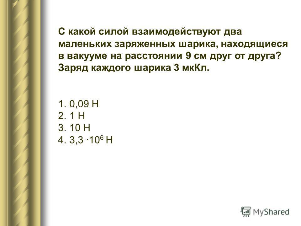 С какой силой взаимодействуют два маленьких заряженных шарика, находящиеся в вакууме на расстоянии 9 см друг от друга? Заряд каждого шарика 3 мкКл. 1.0,09 Н 2.1 Н 3.10 Н 4.3,3 ·10 6 Н