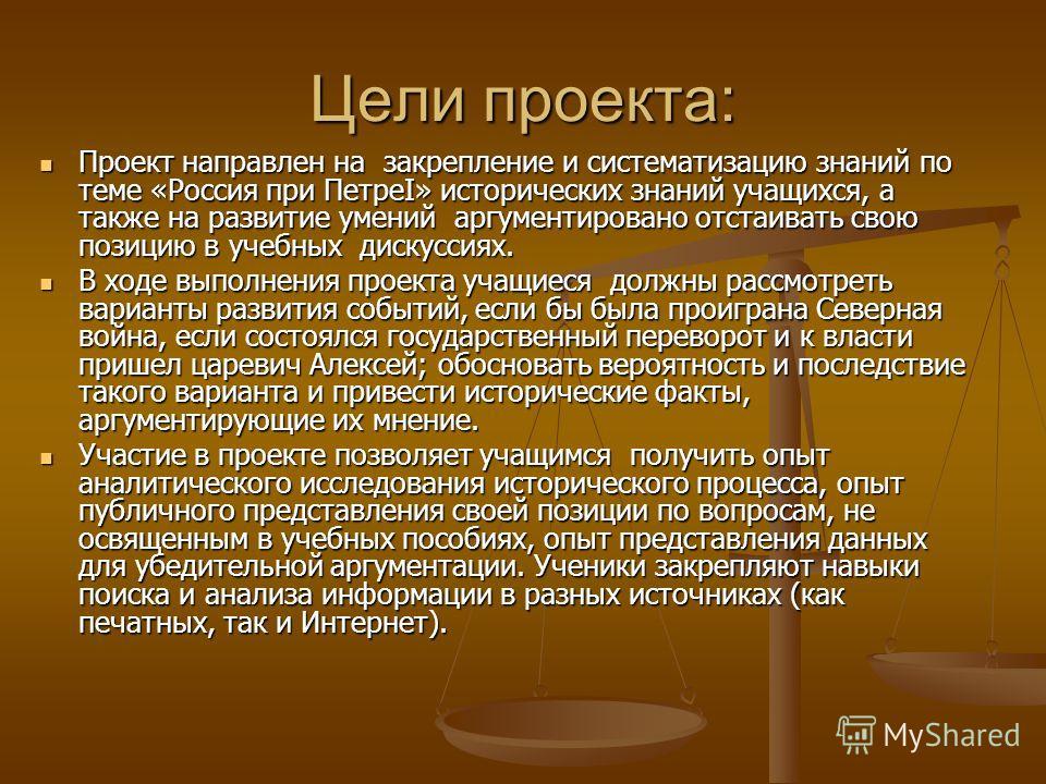 Цели проекта: Проект направлен на закрепление и систематизацию знаний по теме «Россия при ПетреI» исторических знаний учащихся, а также на развитие умений аргументировано отстаивать свою позицию в учебных дискуссиях. Проект направлен на закрепление и