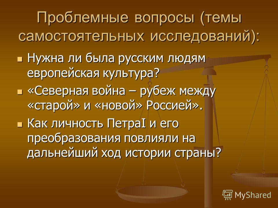 Проблемные вопросы (темы самостоятельных исследований): Нужна ли была русским людям европейская культура? Нужна ли была русским людям европейская культура? «Северная война – рубеж между «старой» и «новой» Россией». «Северная война – рубеж между «стар