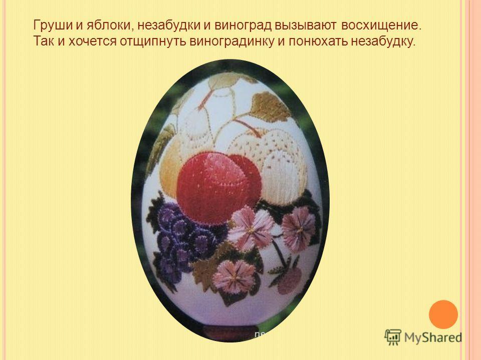 Груши и яблоки, незабудки и виноград вызывают восхищение. Так и хочется отщипнуть виноградинку и понюхать незабудку.