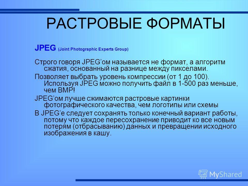 JPEG (Joint Photographic Experts Group) Строго говоря JPEGом называется не формат, а алгоритм сжатия, основанный на разнице между пикселами. Позволяет выбрать уровень компрессии (от 1 до 100). Используя JPEG можно получить файл в 1-500 раз меньше, че