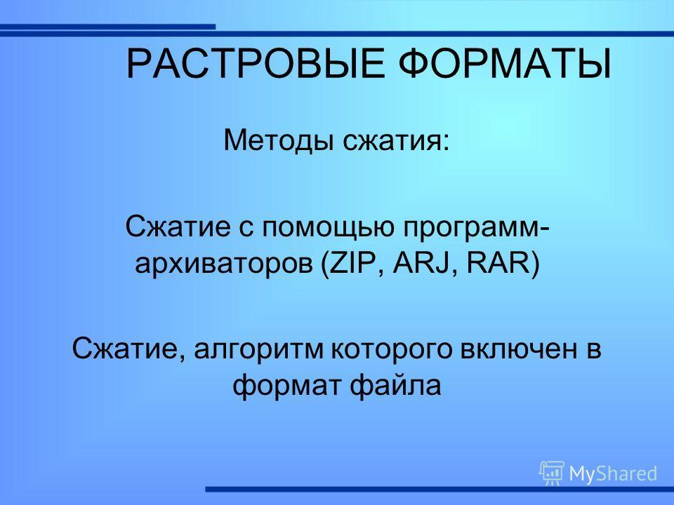 Методы сжатия: Сжатие с помощью программ- архиваторов (ZIP, ARJ, RAR) Сжатие, алгоритм которого включен в формат файла РАСТРОВЫЕ ФОРМАТЫ