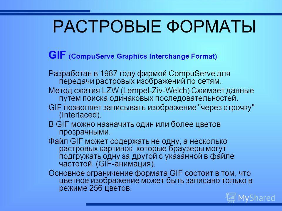 GIF (CompuServe Graphics Interchange Format) Разработан в 1987 году фирмой CompuServe для передачи растровых изображений по сетям. Метод сжатия LZW (Lempel-Ziv-Welch) Сжимает данные путем поиска одинаковых последовательностей. GIF позволяет записыват