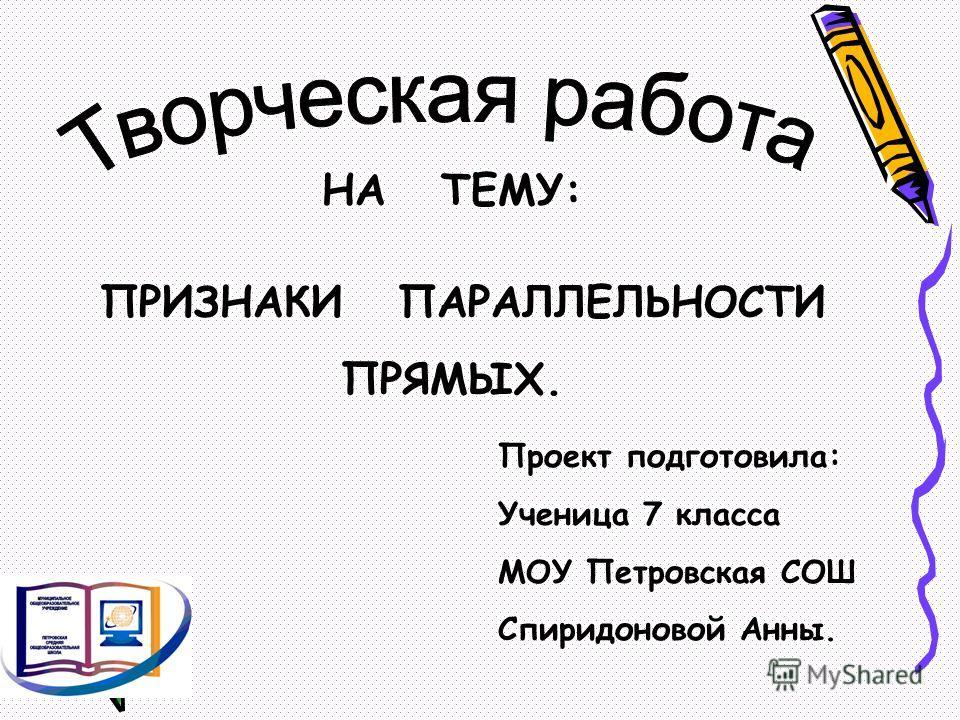 НА ТЕМУ: ПРИЗНАКИ ПАРАЛЛЕЛЬНОСТИ ПРЯМЫХ. Проект подготовила: Ученица 7 класса МОУ Петровская СОШ Спиридоновой Анны.