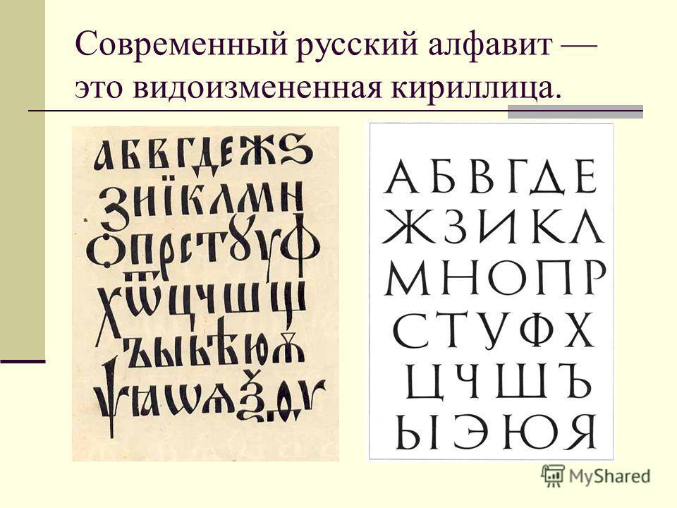 Современный русский алфавит это видоизмененная кириллица.