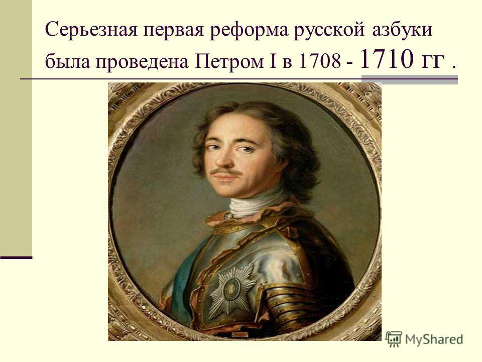 Серьезная первая реформа русской азбуки была проведена Петром I в 1708 - 1710 гг.