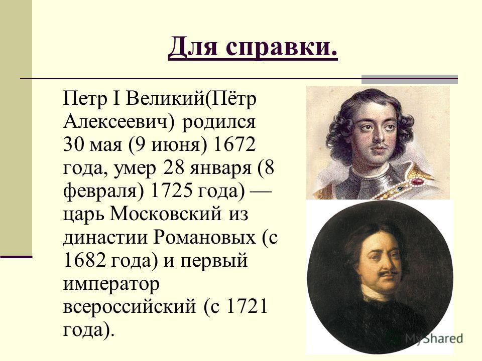 Для справки. Петр I Великий(Пётр Алексеевич) родился 30 мая (9 июня) 1672 года, умер 28 января (8 февраля) 1725 года) царь Московский из династии Романовых (с 1682 года) и первый император всероссийский (с 1721 года).