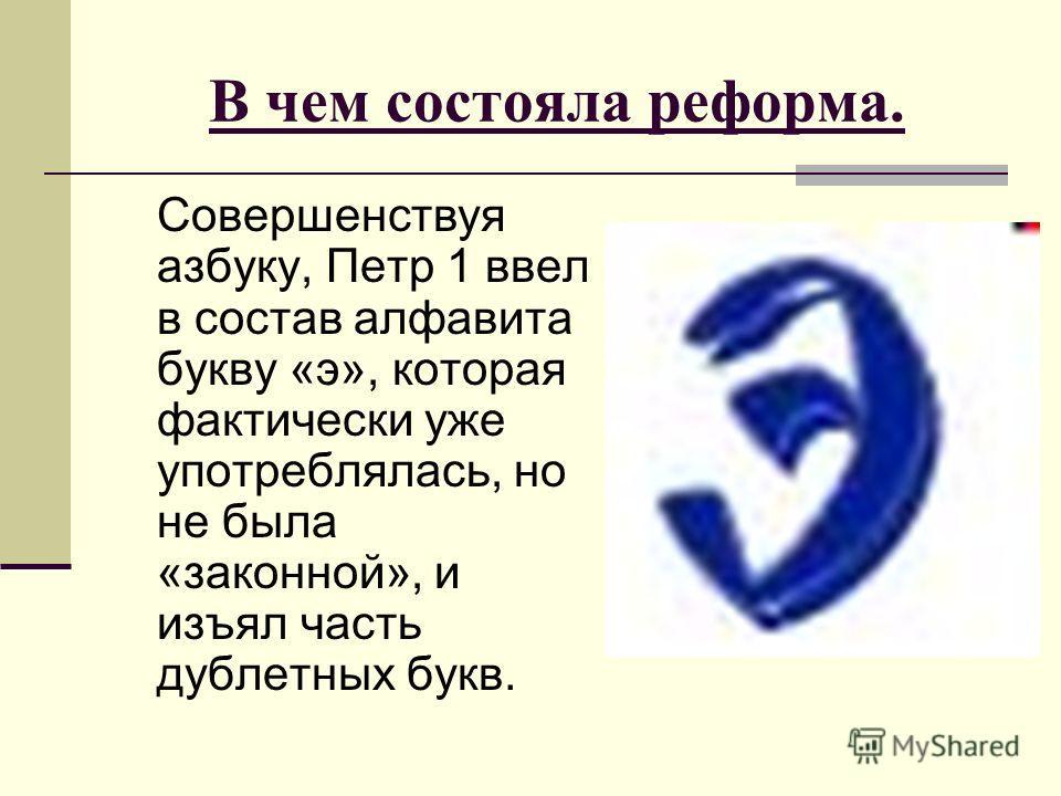В чем состояла реформа. Совершенствуя азбуку, Петр 1 ввел в состав алфавита букву «э», которая фактически уже употреблялась, но не была «законной», и изъял часть дублетных букв.