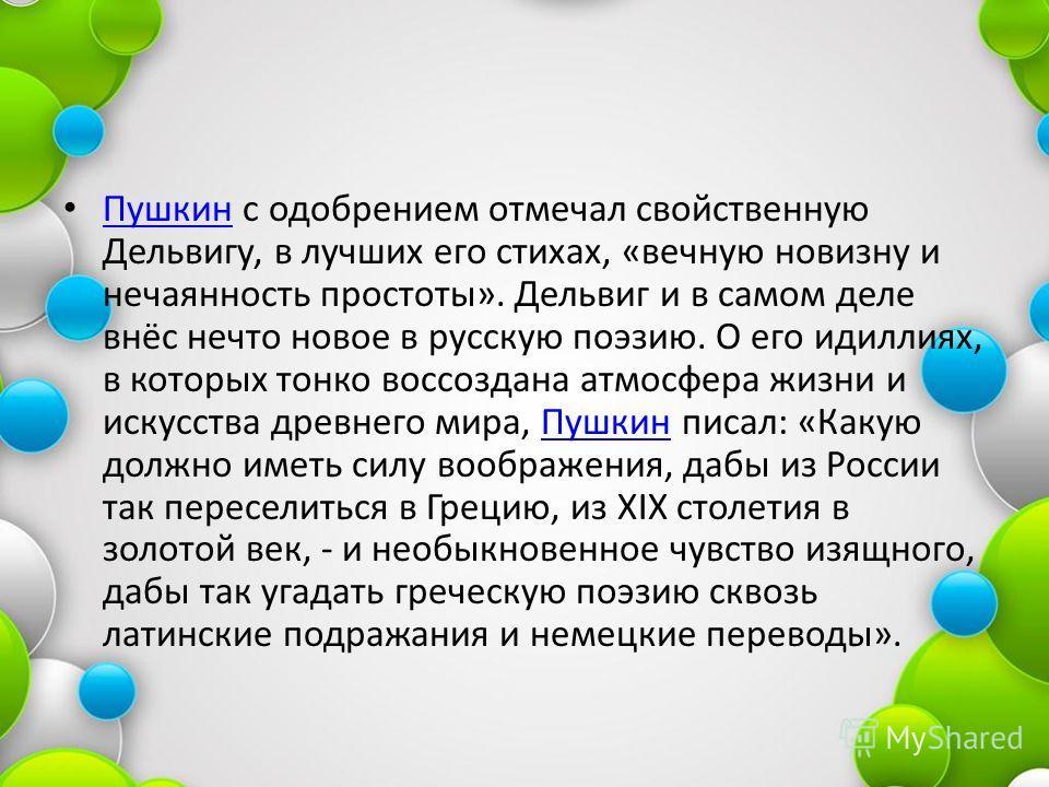 Пушкин с одобрением отмечал свойственную Дельвигу, в лучших его стихах, «вечную новизну и нечаянность простоты». Дельвиг и в самом деле внёс нечто новое в русскую поэзию. О его идиллиях, в которых тонко воссоздана атмосфера жизни и искусства древнего