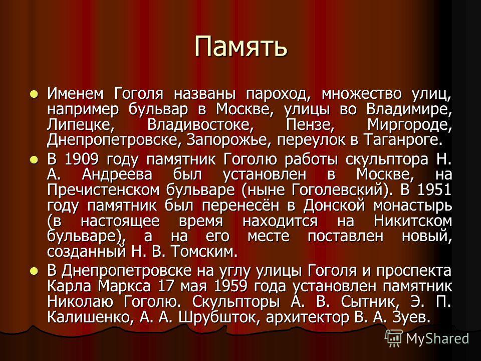 Память Именем Гоголя названы пароход, множество улиц, например бульвар в Москве, улицы во Владимире, Липецке, Владивостоке, Пензе, Миргороде, Днепропетровске, Запорожье, переулок в Таганроге. Именем Гоголя названы пароход, множество улиц, например бу