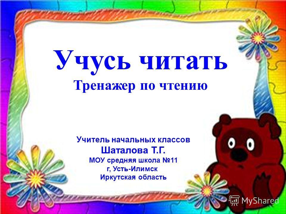 Учусь читать Тренажер по чтению Учитель начальных классов Шаталова Т.Г. МОУ средняя школа 11 г, Усть-Илимск Иркутская область