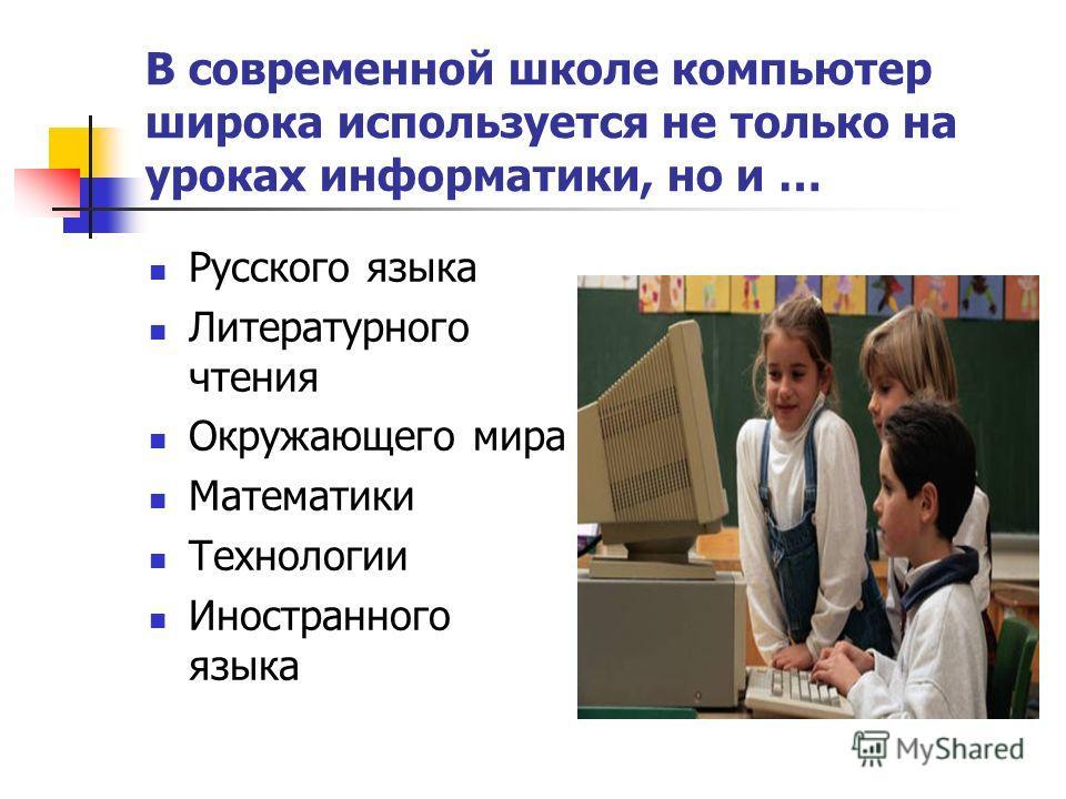 В современной школе компьютер широка используется не только на уроках информатики, но и … Русского языка Литературного чтения Окружающего мира Математики Технологии Иностранного языка