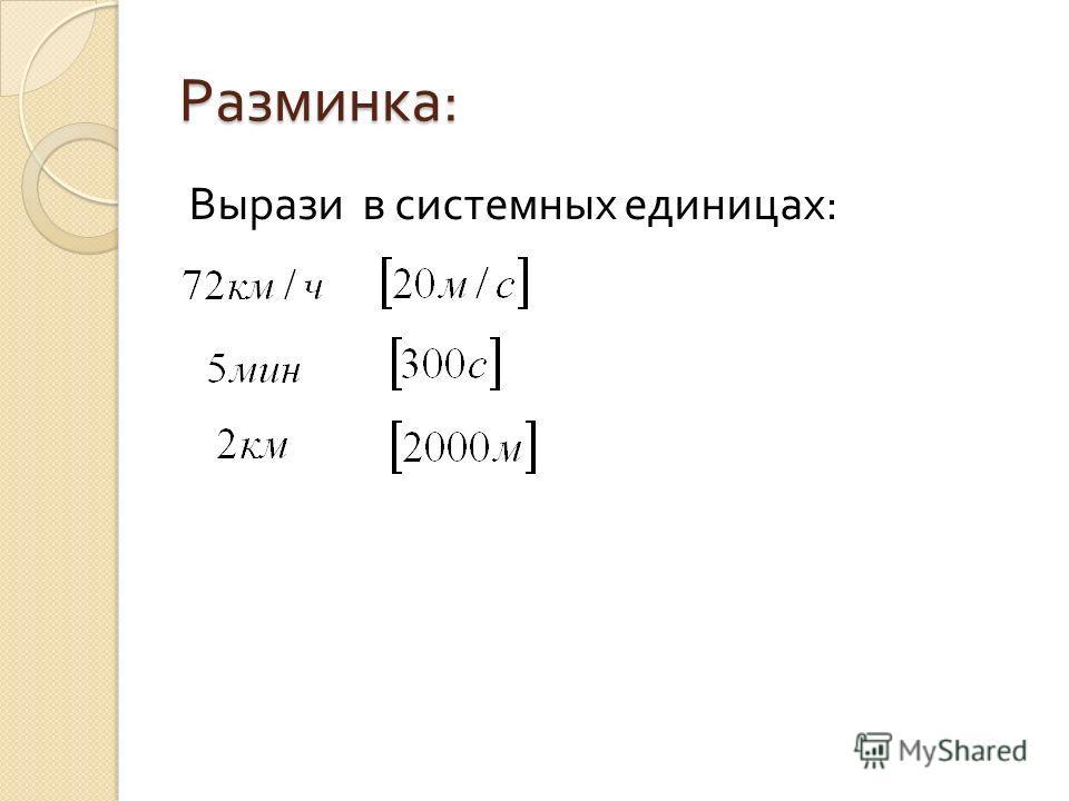 Разминка : Вырази в системных единицах :