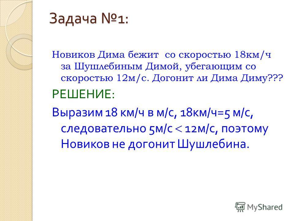 Задача 1: Новиков Дима бежит со скоростью 18км/ч за Шушлебиным Димой, убегающим со скоростью 12м/с. Догонит ли Дима Диму??? РЕШЕНИЕ : Выразим 18 км / ч в м / с, 18 км / ч =5 м / с, следовательно 5 м / с 12 м / с, поэтому Новиков не догонит Шушлебина.